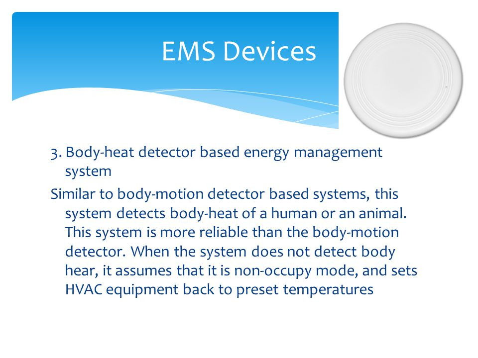 3. Body-heat detector based energy management system Similar to body-motion detector based systems, this system detects body-heat of a human or an ani