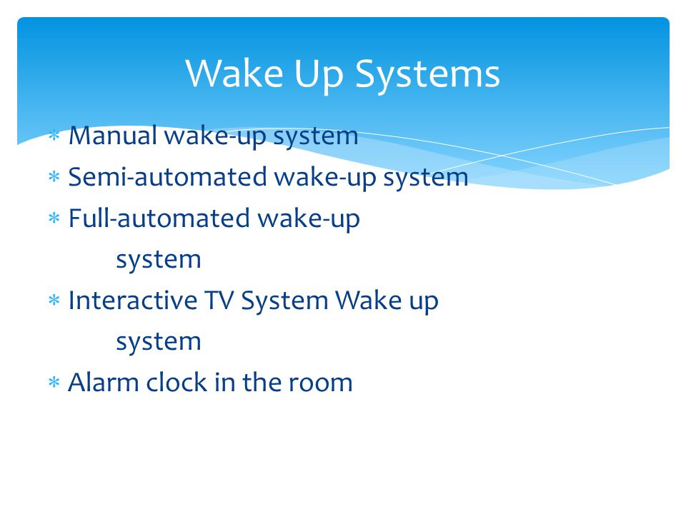 Manual wake-up system Semi-automated wake-up system Full-automated wake-up system Interactive TV System Wake up system Alarm clock in the room Wake Up Systems