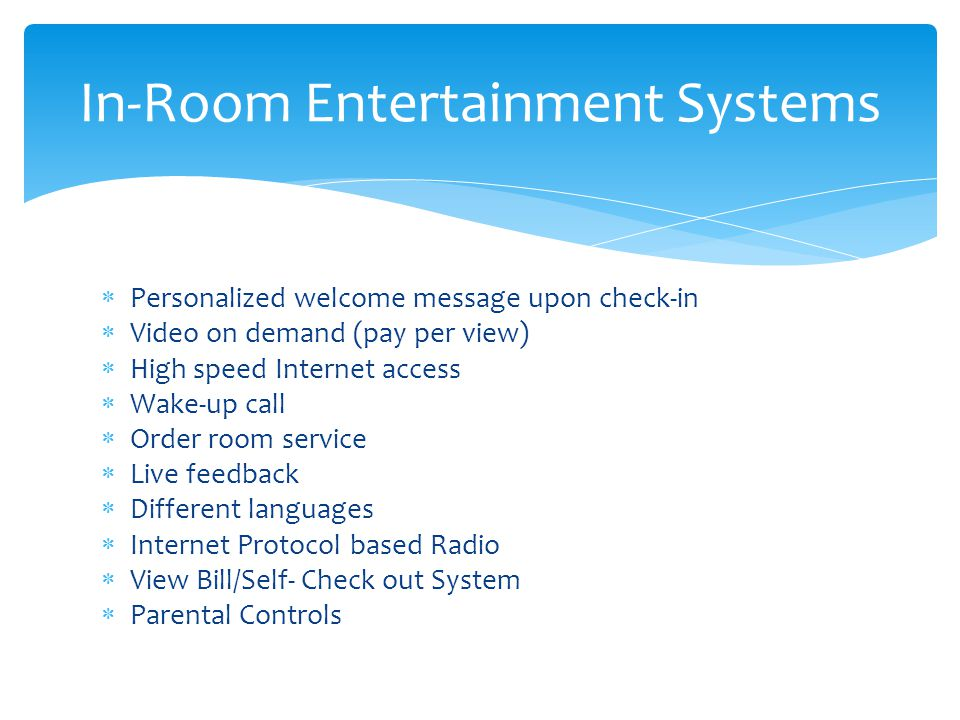 Personalized welcome message upon check-in Video on demand (pay per view) High speed Internet access Wake-up call Order room service Live feedback Different languages Internet Protocol based Radio View Bill/Self- Check out System Parental Controls In-Room Entertainment Systems