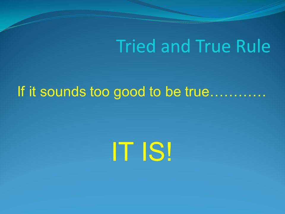 Tried and True Rule If it sounds too good to be true………… IT IS!