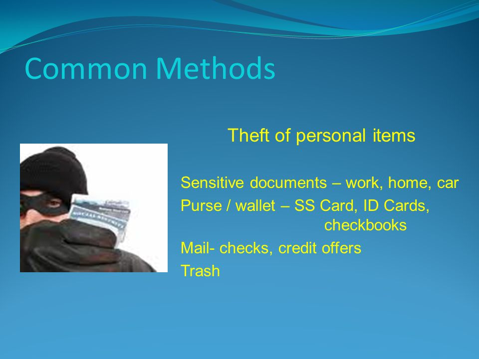 Common Methods Theft of personal items Sensitive documents – work, home, car Purse / wallet – SS Card, ID Cards, checkbooks Mail- checks, credit offer