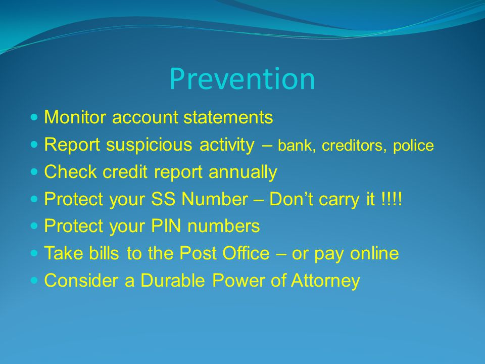 Prevention Monitor account statements Report suspicious activity – bank, creditors, police Check credit report annually Protect your SS Number – Dont