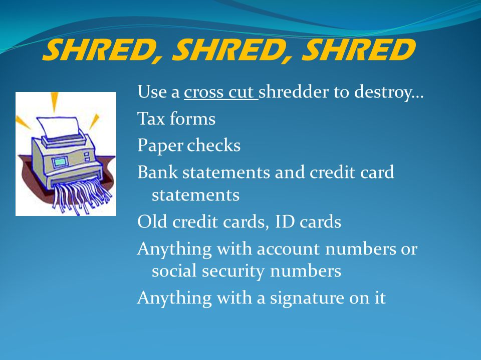 SHRED, SHRED, SHRED Use a cross cut shredder to destroy… Tax forms Paper checks Bank statements and credit card statements Old credit cards, ID cards