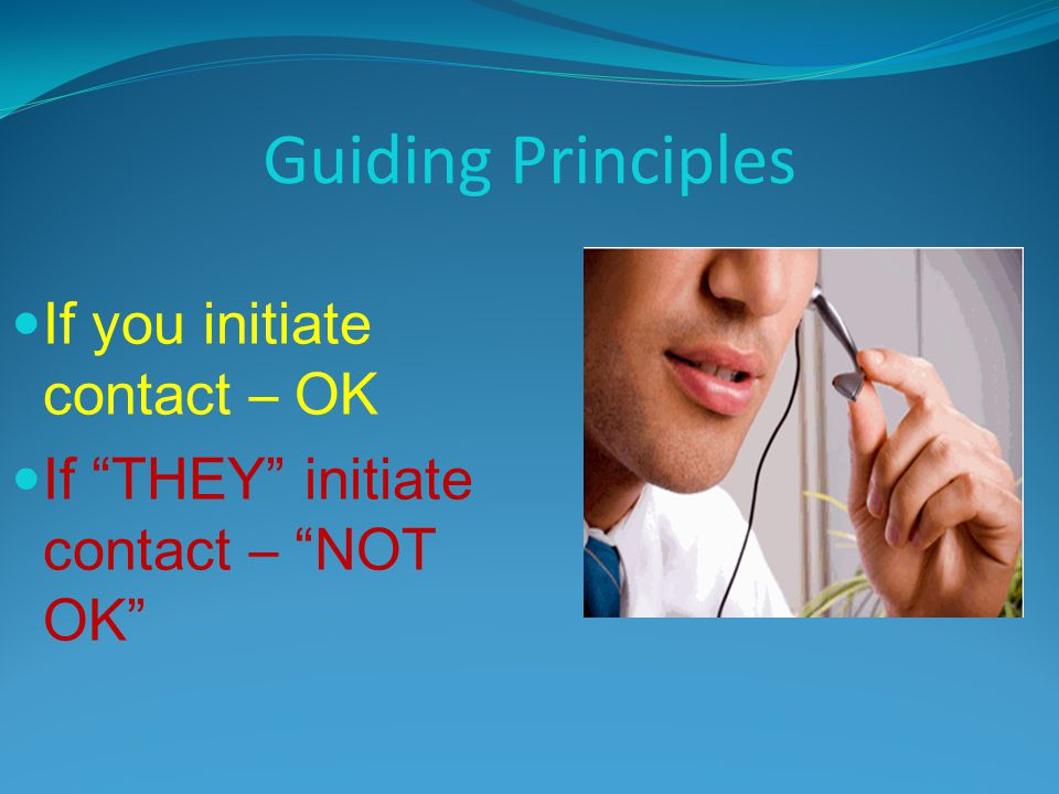 Guiding Principles If you initiate contact – OK If THEY initiate contact – NOT OK