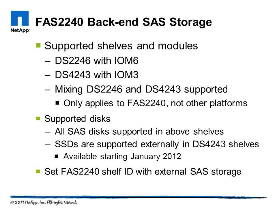 FAS2240 Back-end SAS Storage Supported shelves and modules –DS2246 with IOM6 –DS4243 with IOM3 –Mixing DS2246 and DS4243 supported Only applies to FAS2240, not other platforms Supported disks –All SAS disks supported in above shelves –SSDs are supported externally in DS4243 shelves Available starting January 2012 Set FAS2240 shelf ID with external SAS storage