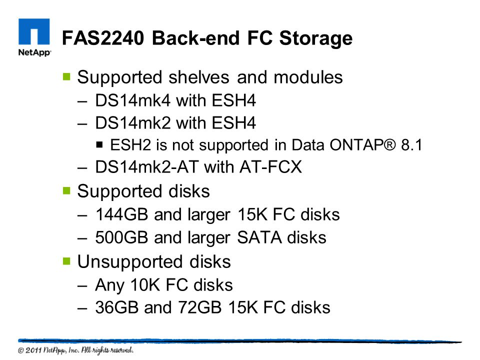 FAS2240 Back-end FC Storage Supported shelves and modules –DS14mk4 with ESH4 –DS14mk2 with ESH4 ESH2 is not supported in Data ONTAP® 8.1 –DS14mk2-AT with AT-FCX Supported disks –144GB and larger 15K FC disks –500GB and larger SATA disks Unsupported disks –Any 10K FC disks –36GB and 72GB 15K FC disks