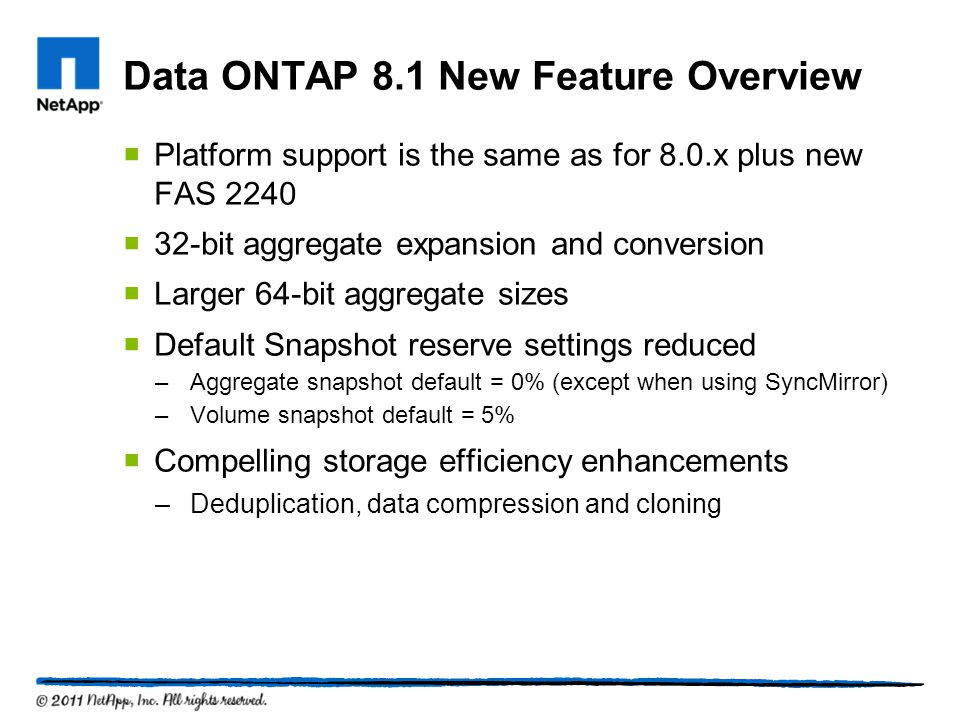 Data ONTAP 8.1 New Feature Overview Platform support is the same as for 8.0.x plus new FAS 2240 32-bit aggregate expansion and conversion Larger 64-bit aggregate sizes Default Snapshot reserve settings reduced –Aggregate snapshot default = 0% (except when using SyncMirror) –Volume snapshot default = 5% Compelling storage efficiency enhancements –Deduplication, data compression and cloning