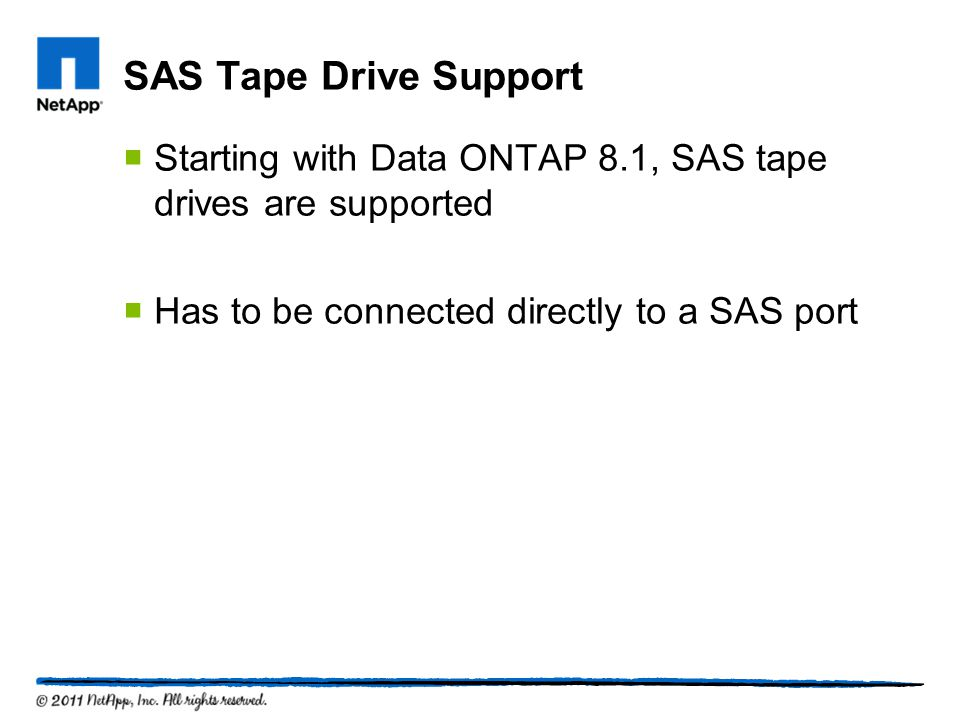 SAS Tape Drive Support Starting with Data ONTAP 8.1, SAS tape drives are supported Has to be connected directly to a SAS port
