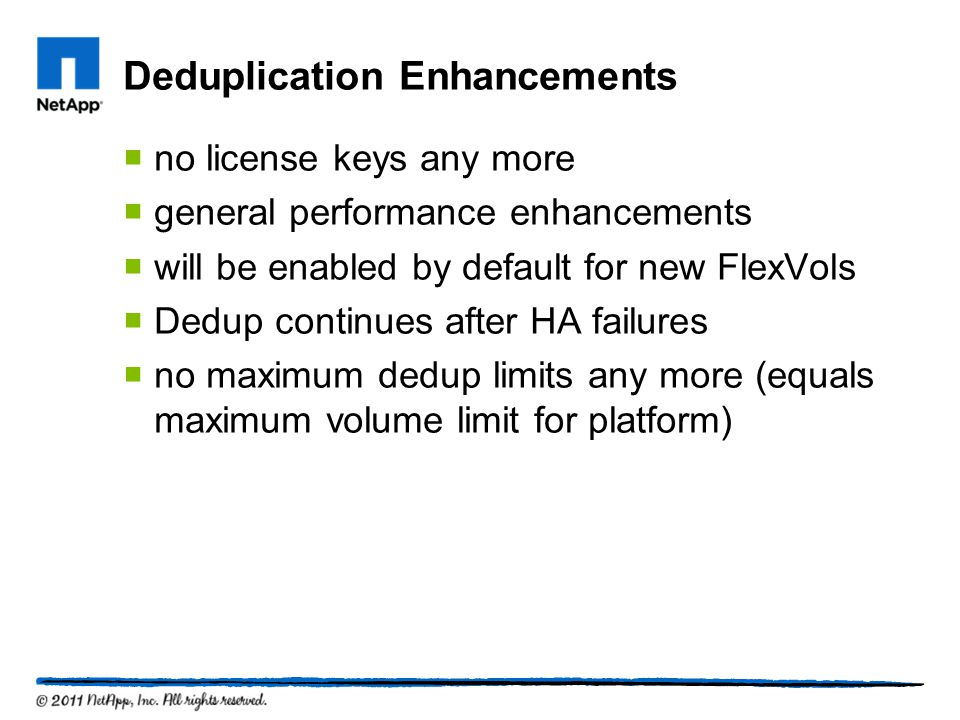Deduplication Enhancements no license keys any more general performance enhancements will be enabled by default for new FlexVols Dedup continues after