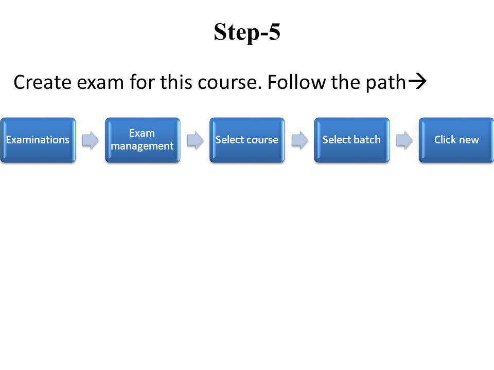 Step-5 Create exam for this course. Follow the path Examinations Exam management Select courseSelect batchClick new