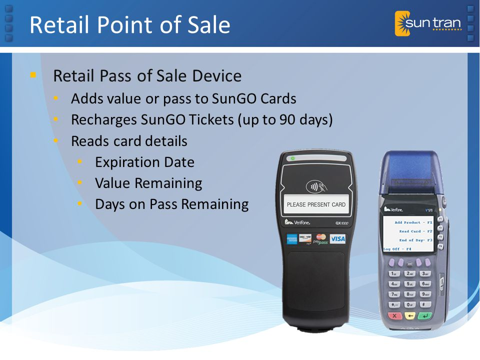 Retail Point of Sale Retail Pass of Sale Device Adds value or pass to SunGO Cards Recharges SunGO Tickets (up to 90 days) Reads card details Expiration Date Value Remaining Days on Pass Remaining