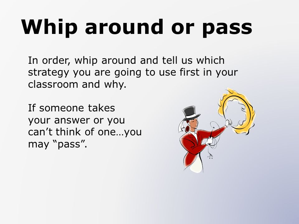 Whip around or pass In order, whip around and tell us which strategy you are going to use first in your classroom and why. If someone takes your answe