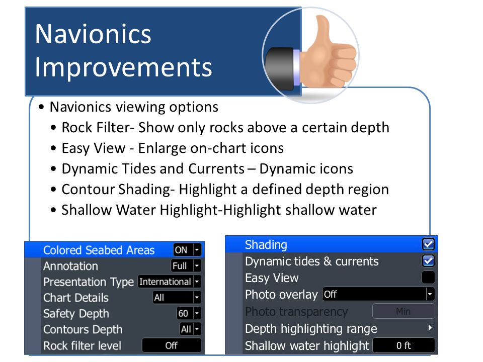 Navionics viewing options Rock Filter- Show only rocks above a certain depth Easy View - Enlarge on-chart icons Dynamic Tides and Currents – Dynamic icons Contour Shading- Highlight a defined depth region Shallow Water Highlight-Highlight shallow water Navionics Improvements
