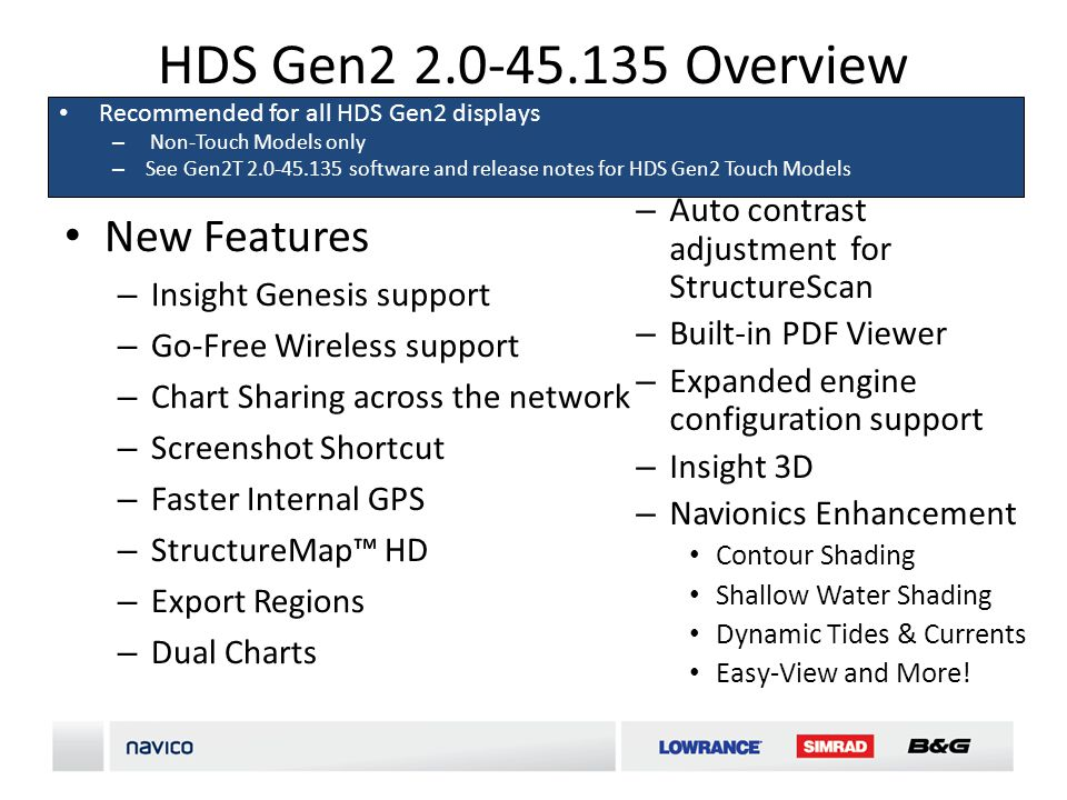 HDS Gen2 2.0-45.135 Overview New Features – Insight Genesis support – Go-Free Wireless support – Chart Sharing across the network – Screenshot Shortcut – Faster Internal GPS – StructureMap HD – Export Regions – Dual Charts Recommended for all HDS Gen2 displays – Non-Touch Models only – See Gen2T 2.0-45.135 software and release notes for HDS Gen2 Touch Models – Auto contrast adjustment for StructureScan – Built-in PDF Viewer – Expanded engine configuration support – Insight 3D – Navionics Enhancement Contour Shading Shallow Water Shading Dynamic Tides & Currents Easy-View and More!