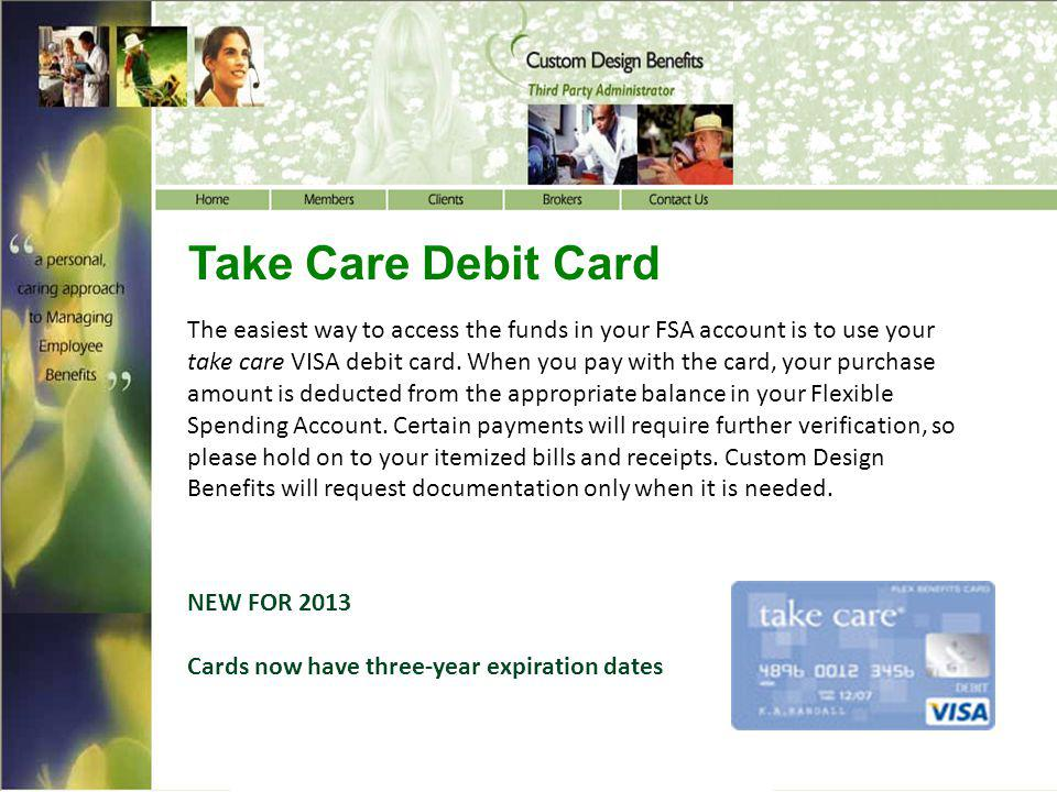 Take Care Debit Card The easiest way to access the funds in your FSA account is to use your take care VISA debit card. When you pay with the card, you