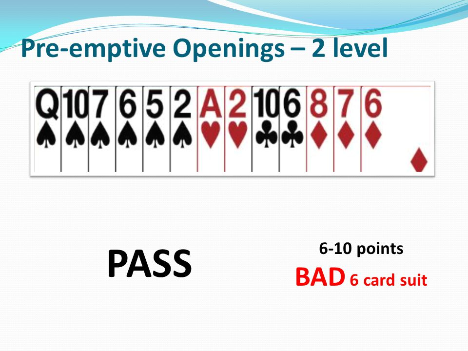 Pre-emptive Openings – 2 level PASS 6-10 points BAD 6 card suit