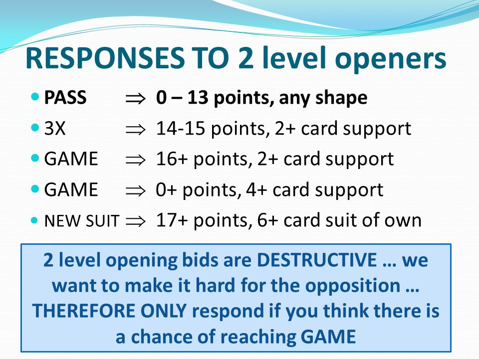 RESPONSES TO 2 level openers PASS 0 – 13 points, any shape 3X 14-15 points, 2+ card support GAME 16+ points, 2+ card support GAME 0+ points, 4+ card s