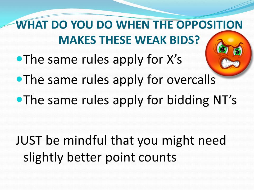 WHAT DO YOU DO WHEN THE OPPOSITION MAKES THESE WEAK BIDS? The same rules apply for Xs The same rules apply for overcalls The same rules apply for bidd