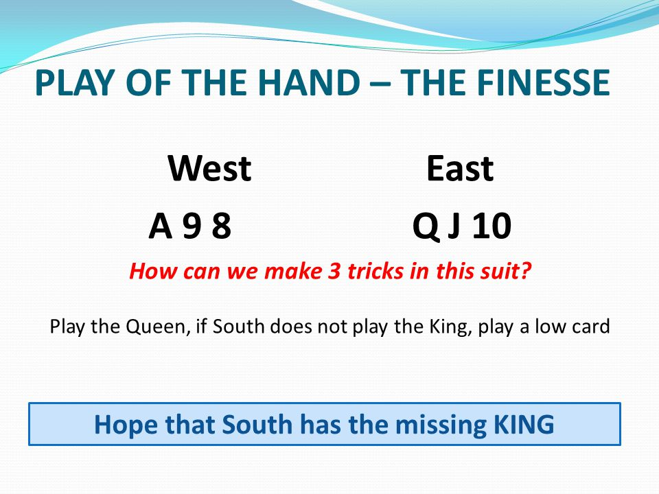 PLAY OF THE HAND – THE FINESSE West East A 9 8Q J 10 How can we make 3 tricks in this suit.