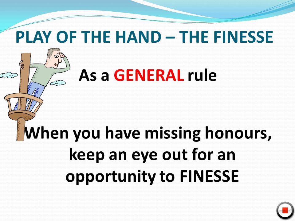 PLAY OF THE HAND – THE FINESSE As a GENERAL rule When you have missing honours, keep an eye out for an opportunity to FINESSE