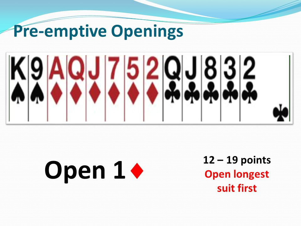 Pre-emptive Openings Open 1 12 – 19 points Open longest suit first