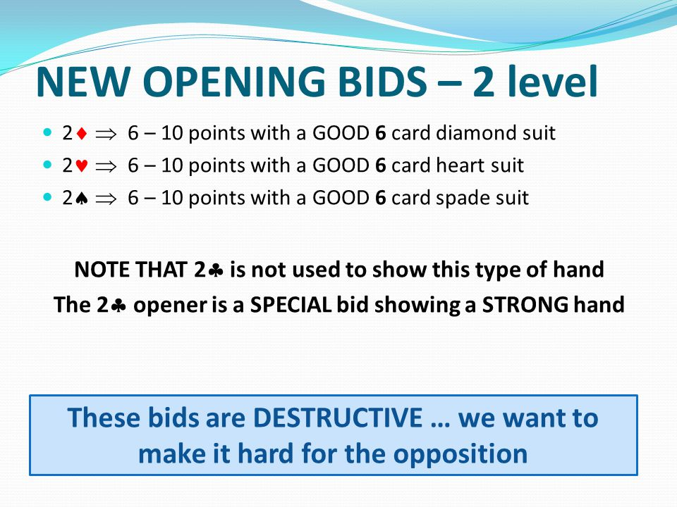 NEW OPENING BIDS – 2 level 2 6 – 10 points with a GOOD 6 card diamond suit 2 6 – 10 points with a GOOD 6 card heart suit 2 6 – 10 points with a GOOD 6