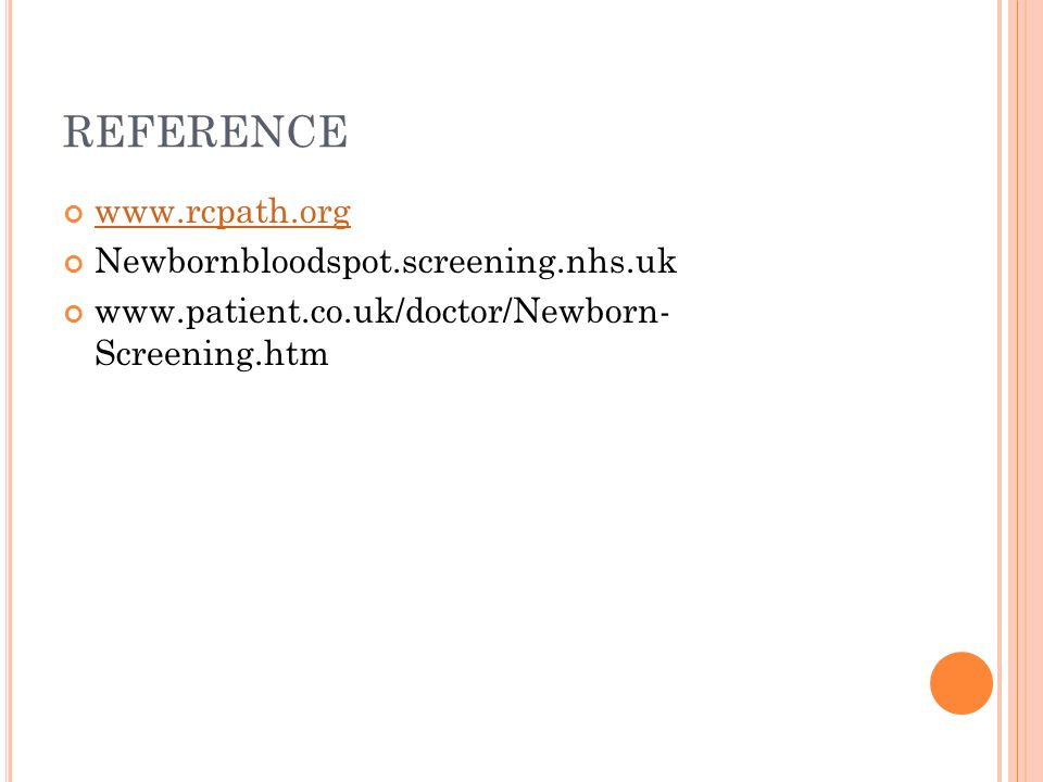 REFERENCE www.rcpath.org Newbornbloodspot.screening.nhs.uk www.patient.co.uk/doctor/Newborn- Screening.htm