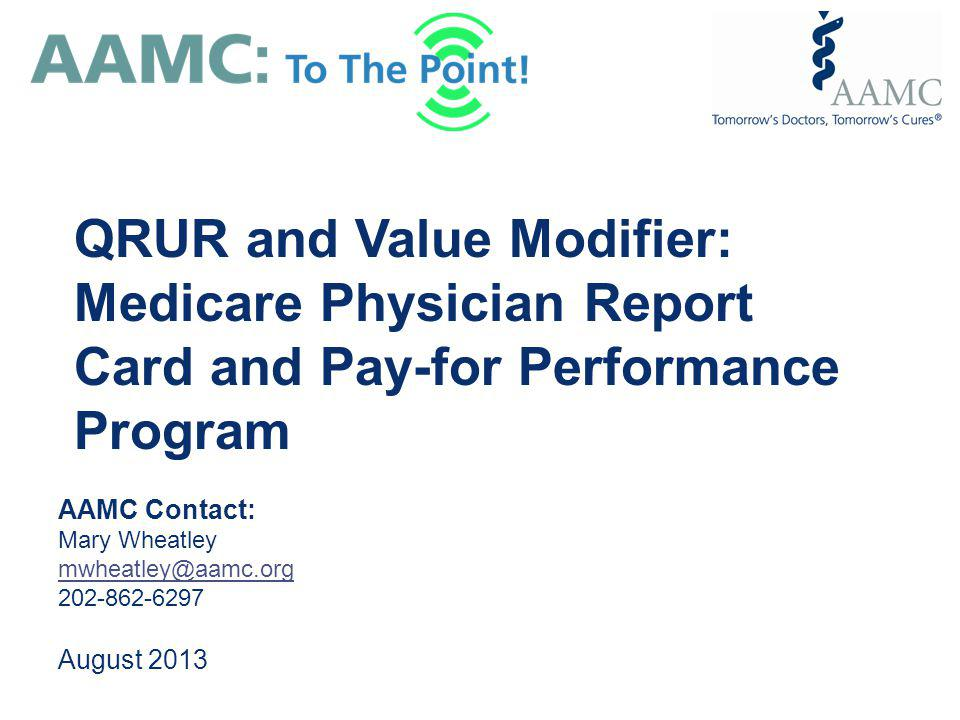 AAMC Contact: Mary Wheatley mwheatley@aamc.org 202-862-6297 August 2013 QRUR and Value Modifier: Medicare Physician Report Card and Pay-for Performanc