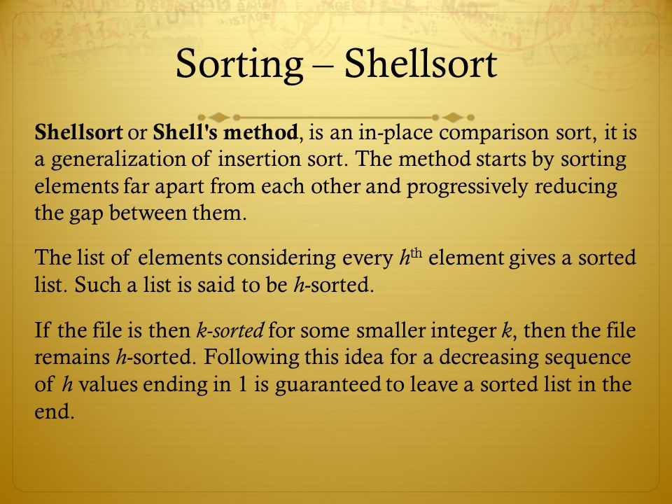 Sorting – Shellsort Shellsort or Shell's method, is an in-place comparison sort, it is a generalization of insertion sort. The method starts by sortin