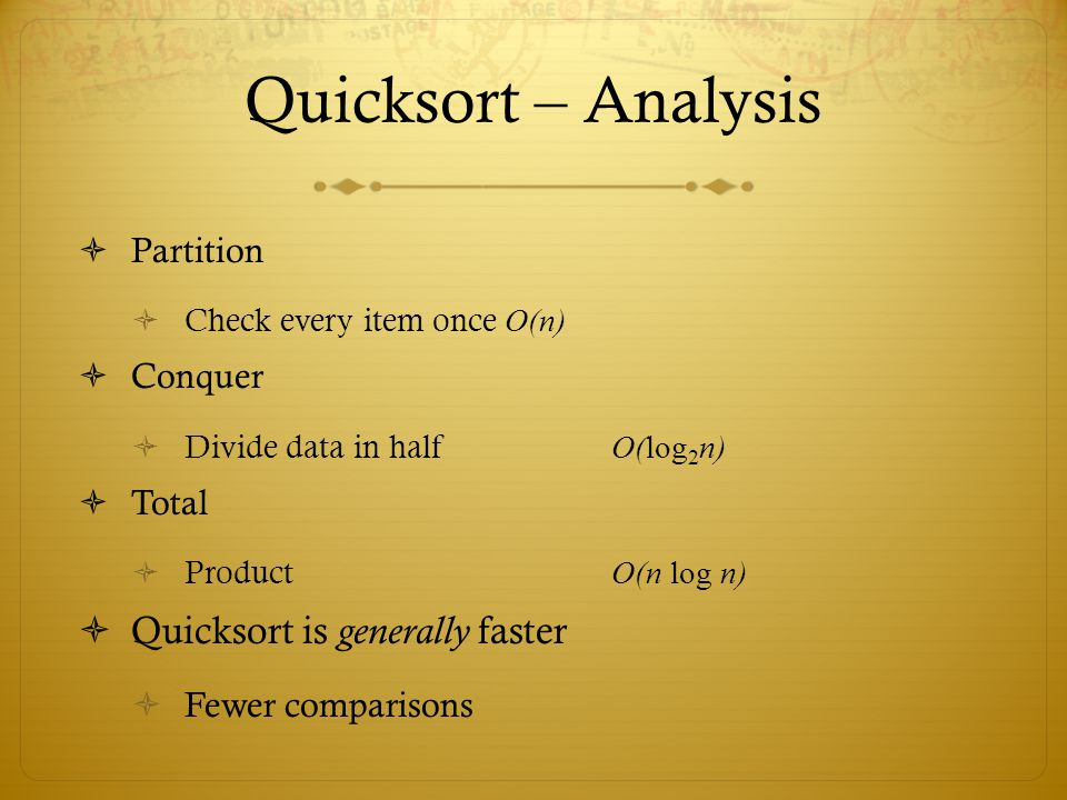 Quicksort – Analysis Partition Check every item once O(n) Conquer Divide data in half O(log 2 n) Total Product O(n log n) Quicksort is generally faste
