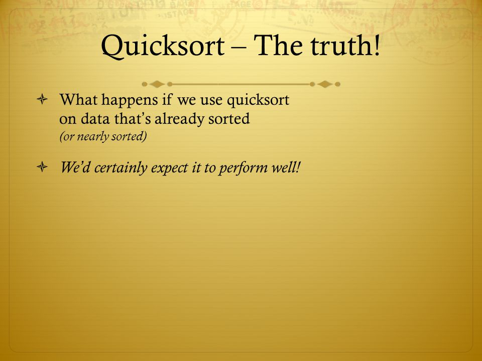 Quicksort – The truth! What happens if we use quicksort on data that s already sorted (or nearly sorted) We d certainly expect it to perform well!