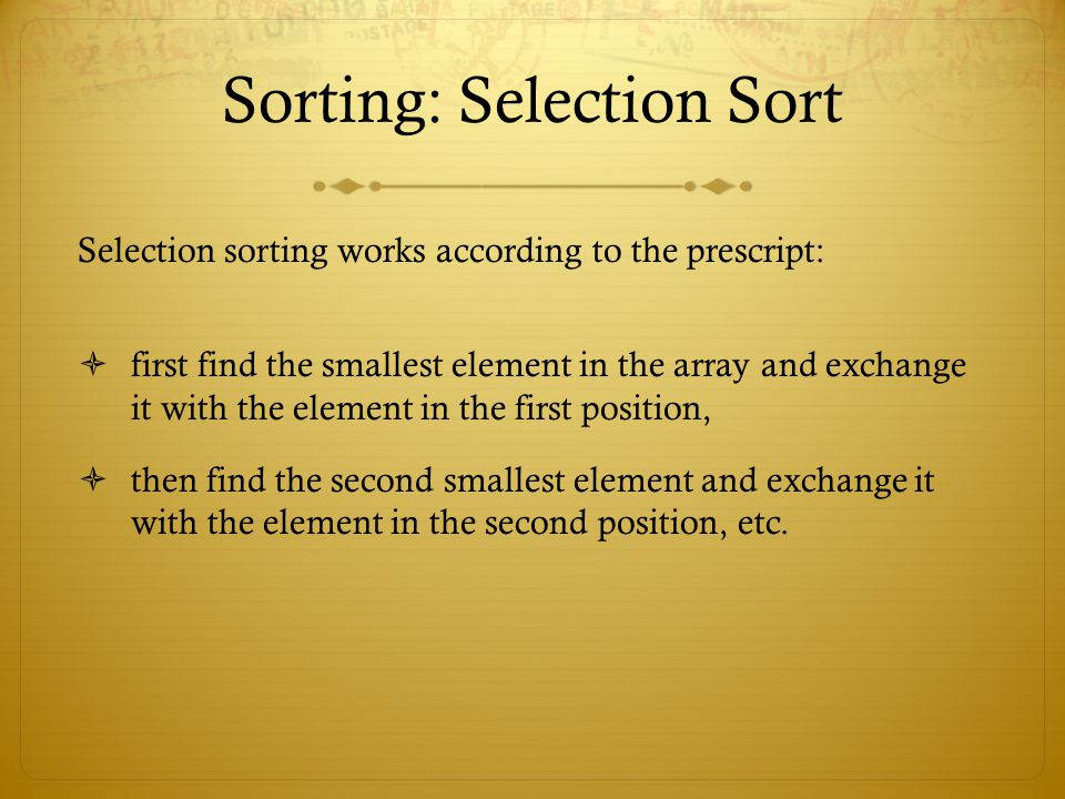 Sorting: Selection Sort Selection sorting works according to the prescript: first find the smallest element in the array and exchange it with the elem