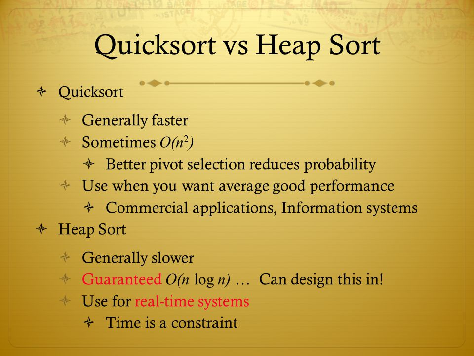 Quicksort vs Heap Sort Quicksort Generally faster Sometimes O(n 2 ) Better pivot selection reduces probability Use when you want average good performa