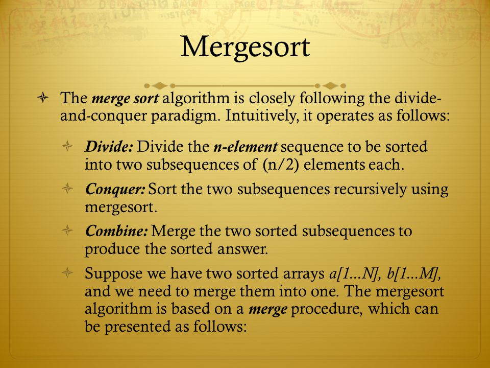 Mergesort The merge sort algorithm is closely following the divide- and-conquer paradigm. Intuitively, it operates as follows: Divide: Divide the n-el