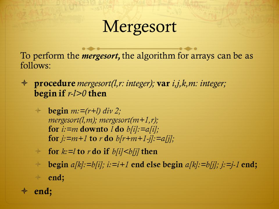 Mergesort To perform the mergesort, the algorithm for arrays can be as follows: procedure mergesort(l,r: integer); var i,j,k,m: integer; begin if r-l>