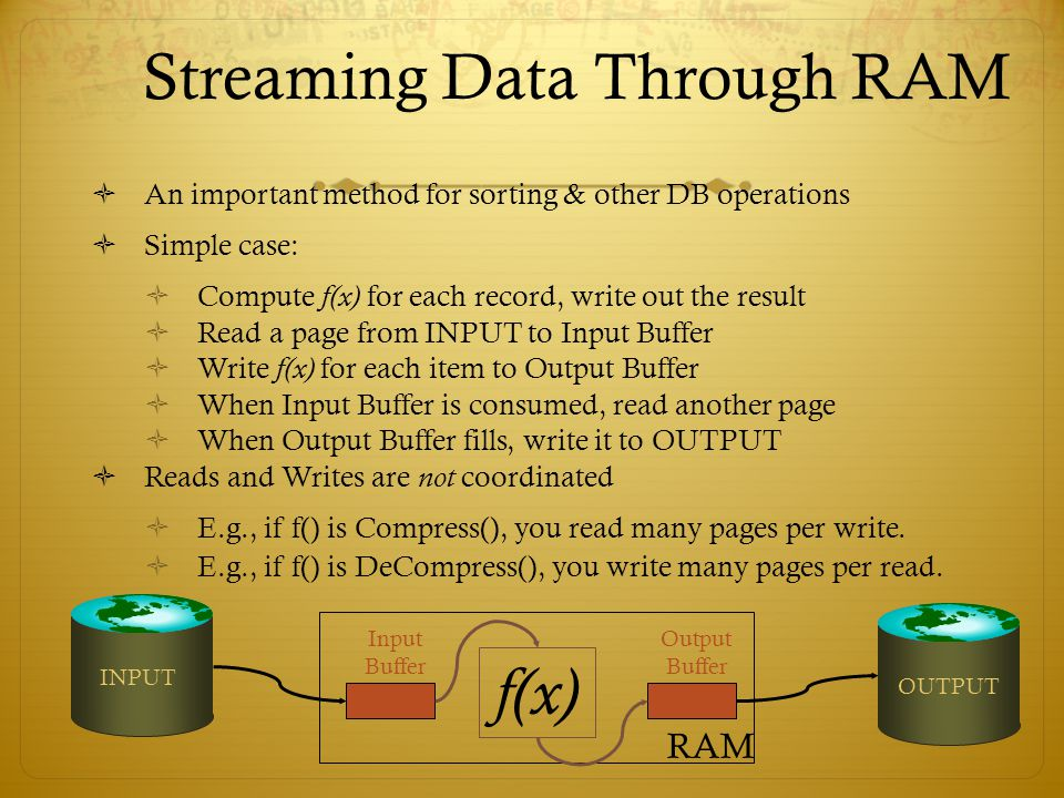 Streaming Data Through RAM An important method for sorting & other DB operations Simple case: Compute f(x) for each record, write out the result Read
