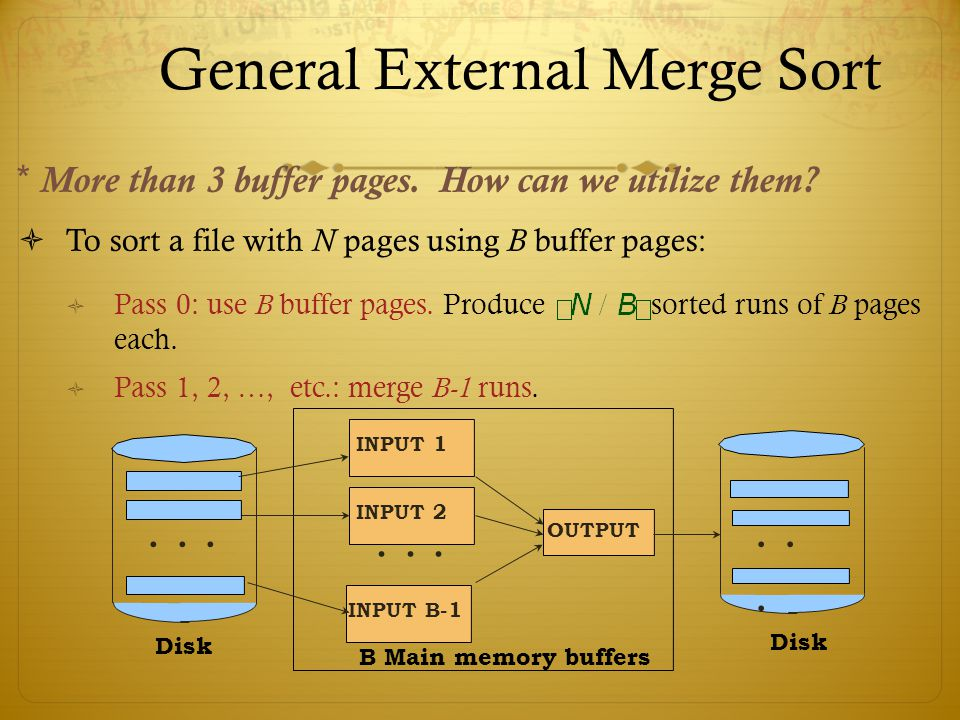 General External Merge Sort To sort a file with N pages using B buffer pages: Pass 0: use B buffer pages. Produce sorted runs of B pages each. Pass 1,