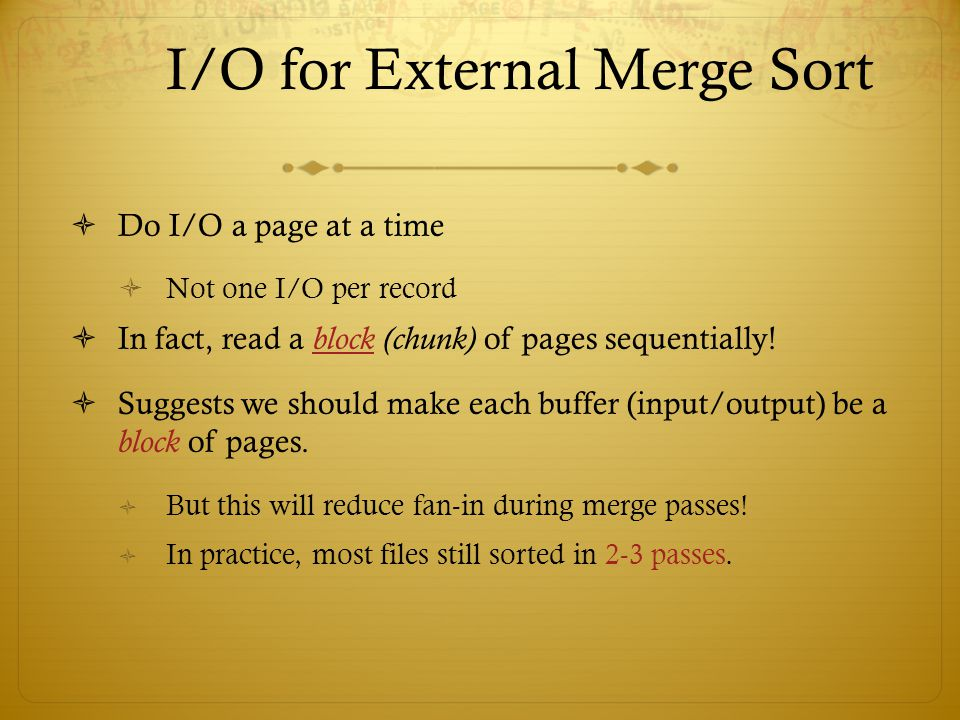 I/O for External Merge Sort Do I/O a page at a time Not one I/O per record In fact, read a block (chunk) of pages sequentially! Suggests we should mak