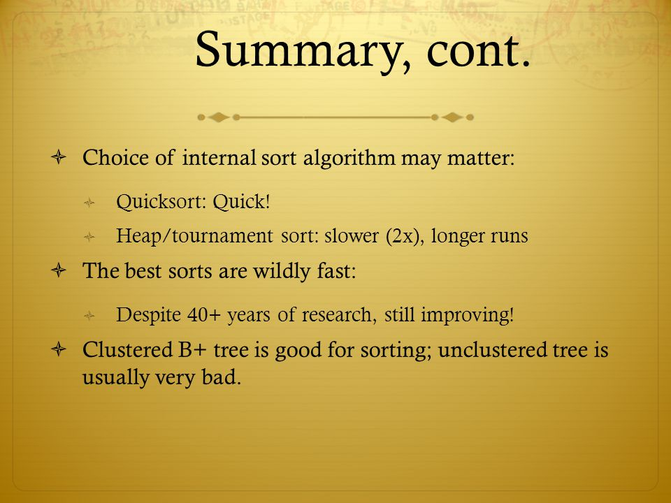 Summary, cont. Choice of internal sort algorithm may matter: Quicksort: Quick! Heap/tournament sort: slower (2x), longer runs The best sorts are wildl