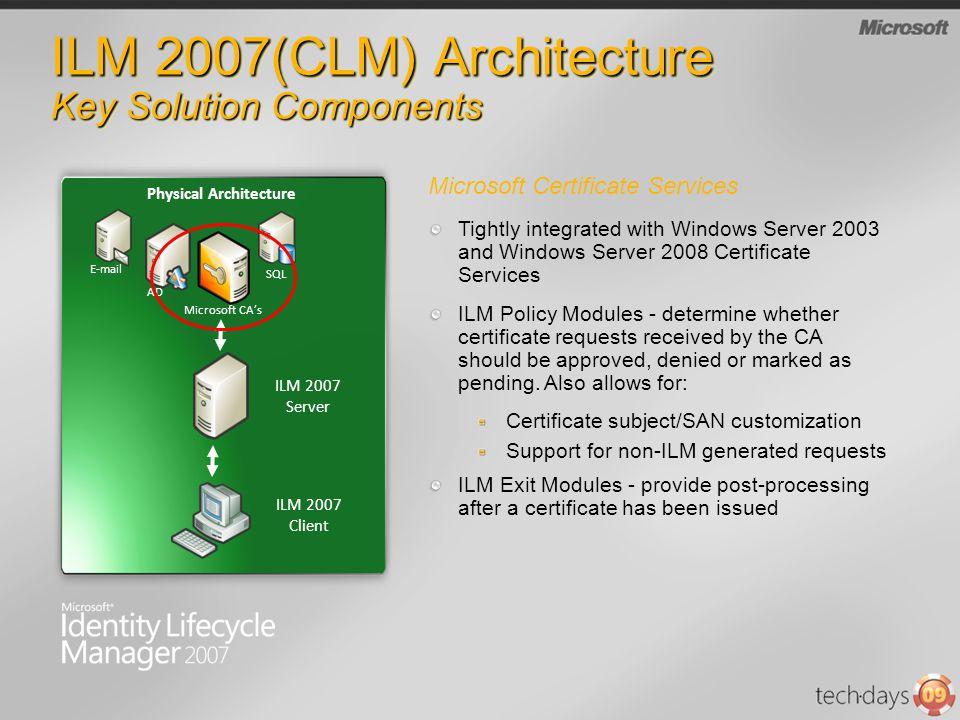 ILM 2007(CLM) Architecture Key Solution Components ILM 2007 Server Microsoft CAs Physical Architecture SQL AD E-mail Microsoft Certificate Services Ti