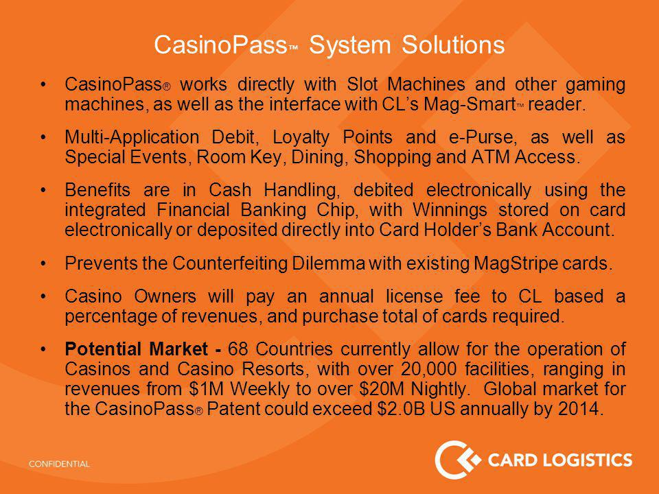 CasinoPass System Solutions CasinoPass ® works directly with Slot Machines and other gaming machines, as well as the interface with CLs Mag-Smart reader.