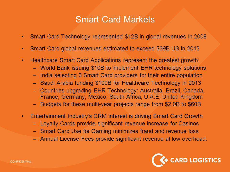 Smart Card Markets Smart Card Technology represented $12B in global revenues in 2008 Smart Card global revenues estimated to exceed $39B US in 2013 Healthcare Smart Card Applications represent the greatest growth: –World Bank issuing $10B to implement EHR technology solutions –India selecting 3 Smart Card providers for their entire population –Saudi Arabia funding $100B for Healthcare Technology in 2013 –Countries upgrading EHR Technology: Australia, Brazil, Canada, France, Germany, Mexico, South Africa, U.A.E, United Kingdom –Budgets for these multi-year projects range from $2.0B to $60B Entertainment Industrys CRM interest is driving Smart Card Growth –Loyalty Cards provide significant revenue increase for Casinos –Smart Card Use for Gaming minimizes fraud and revenue loss –Annual License Fees provide significant revenue at low overhead.