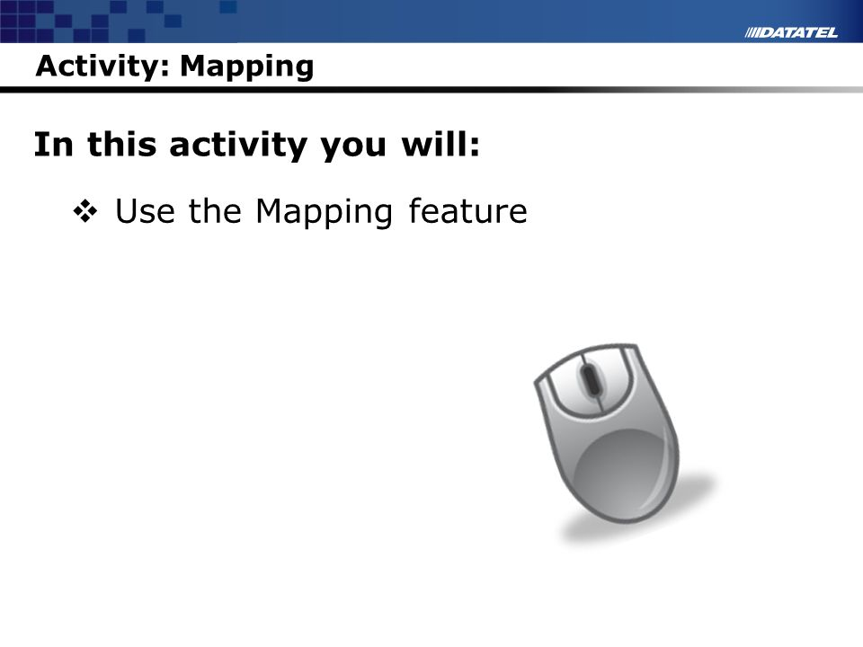 Activity: Mapping In this activity you will: Use the Mapping feature