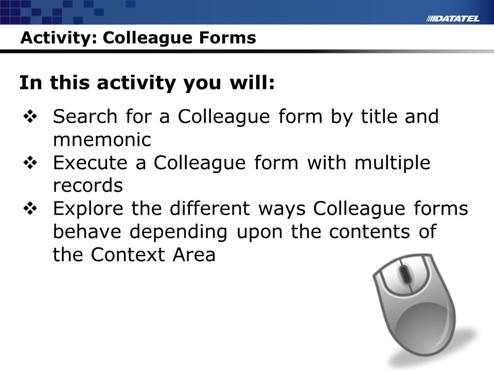 Activity: Colleague Forms In this activity you will: Search for a Colleague form by title and mnemonic Execute a Colleague form with multiple records