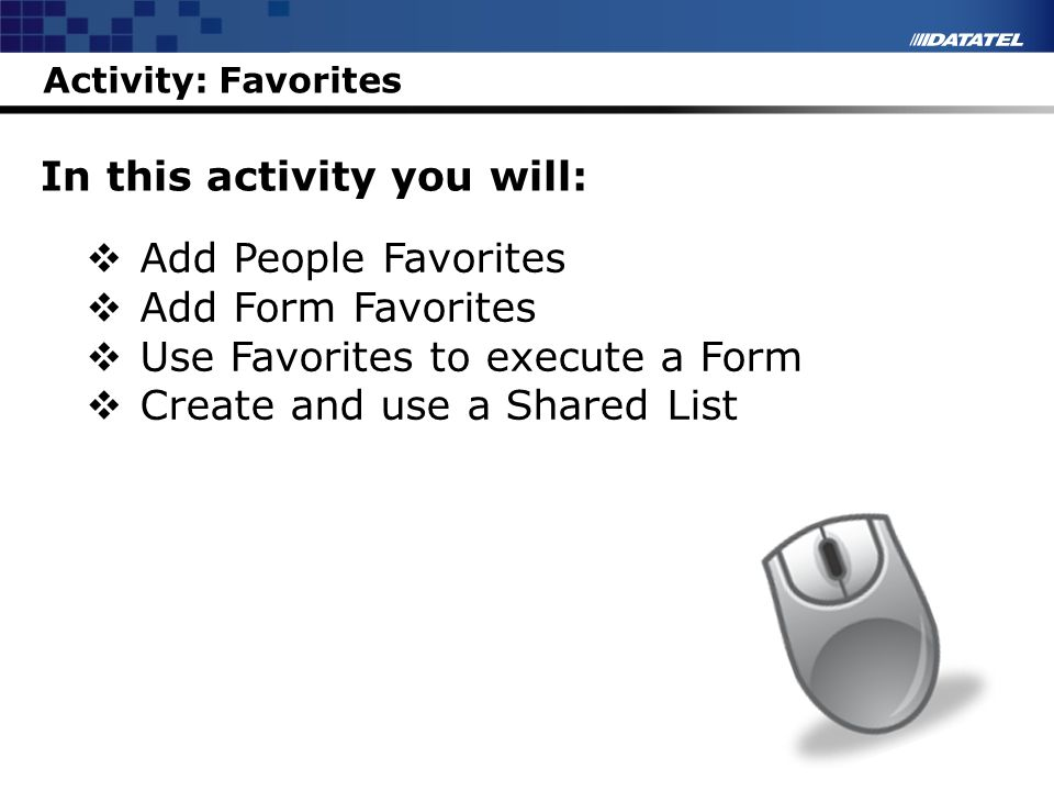 Activity: Favorites In this activity you will: Add People Favorites Add Form Favorites Use Favorites to execute a Form Create and use a Shared List