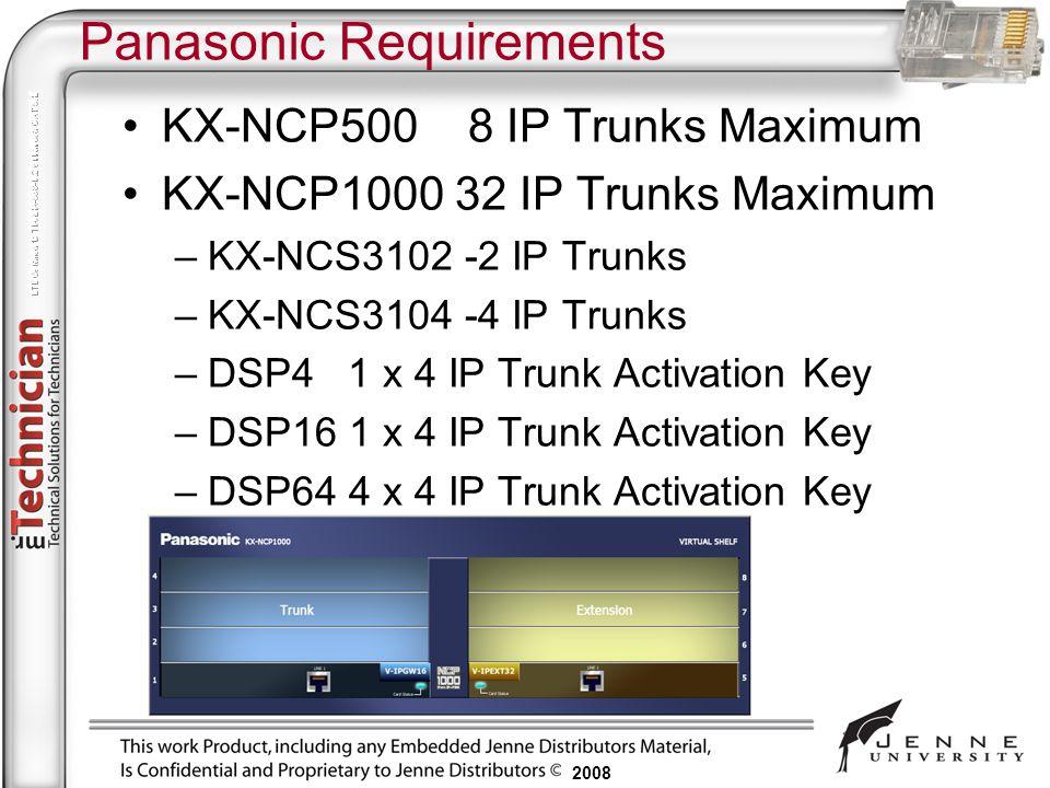 2008 Panasonic Requirements KX-NCP500 8 IP Trunks Maximum KX-NCP1000 32 IP Trunks Maximum –KX-NCS3102 -2 IP Trunks –KX-NCS3104 -4 IP Trunks –DSP4 1 x
