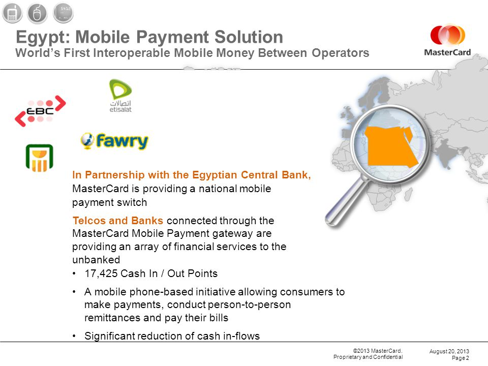 ©2013 MasterCard. Proprietary and Confidential Egypt: Mobile Payment Solution Worlds First Interoperable Mobile Money Between Operators August 20, 201