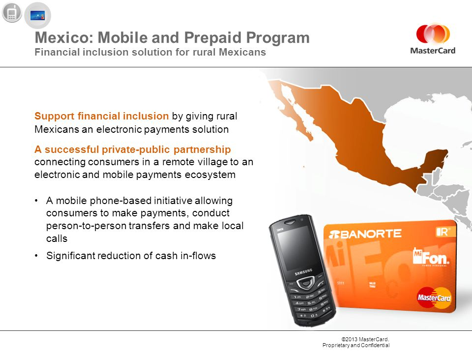 ©2013 MasterCard. Proprietary and Confidential Mexico: Mobile and Prepaid Program Financial inclusion solution for rural Mexicans A mobile phone-based