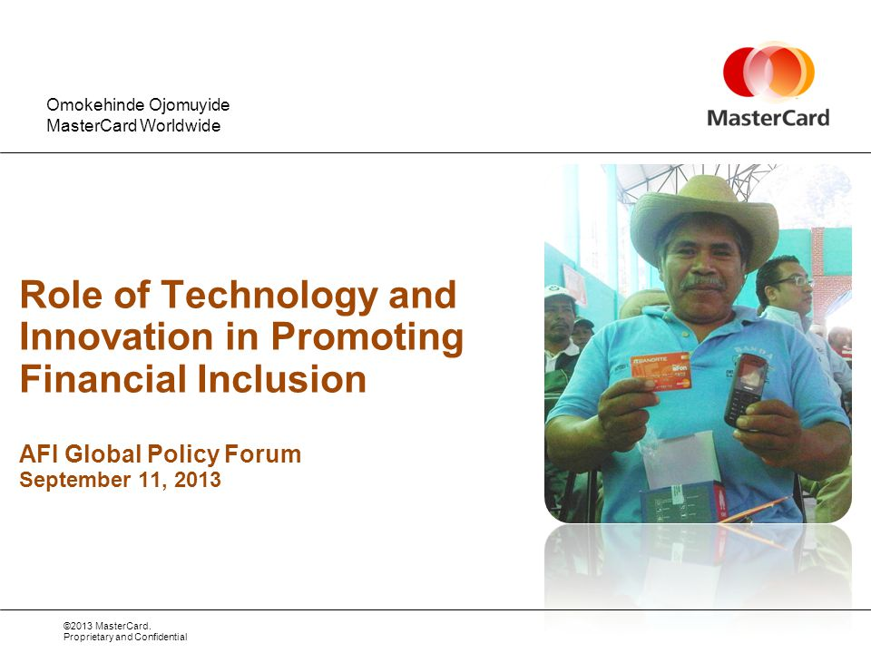 ©2013 MasterCard. Proprietary and Confidential Role of Technology and Innovation in Promoting Financial Inclusion AFI Global Policy Forum September 11