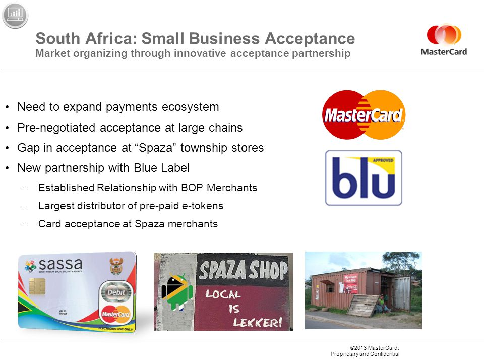 ©2013 MasterCard. Proprietary and Confidential South Africa: Small Business Acceptance Market organizing through innovative acceptance partnership Nee